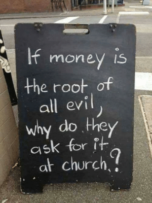 Church, Ask, and Why: the root of  all evi  why do. they  ask for it  at church Why though?