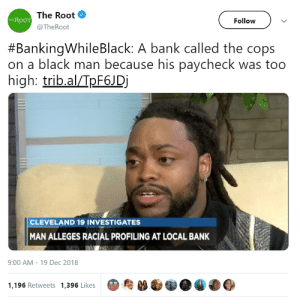"Dank, Memes, and Target: The Root  @TheRoot  Follow)  THEROOT  #BankingwhileBlack: A bank called the cops  on a black man because his paycheck was too  high: trib.alpF6JDj  CLEVELAND 19 INVESTIGATES  MAN ALLEGES RACIAL PROFILING AT LOCAL BANK  9:00 AM - 19 Dec 2018  1,196 Retweets 1,396 Likes  8鳥""  爭●囧 Banking While Black by Omnislash79 MORE MEMES"