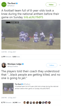 """Facebook, Football, and Jail: The Root  @TheRoot  Follow)v  THE ROOT  A football team full of 8-year-olds took a  knee during the national anthem before their  game on Sunday trib.al/6LY9dYS  FACEBOOK VIDEO  3:39 PM - 19 Sep 2017  1,479 Retweets 3,815 Likes   Monique Judge  @thejournalista  Followv  The players told their coach they understood  that """"...black people are getting killed, and no  one is going to jail.""""  The Root@TheRoot  A football team full of 8-year-olds took a knee during the national  anthem before their game on Sunday trib.al/6LY9dYS  3:40 PM-19 Sep 2017  8,775 Retweets 14,546 Likes latina-lesbian:  cartnsncreal:   These are some tiny heroes right here.    Let's raise a generation like this please!!! ✊🏼✊🏽✊🏾✊🏿"""