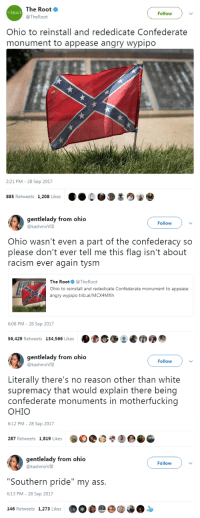 "nevaehtyler:Ohio wasn't a part of the confederacy but it sure is full of racists : The Root  @TheRoot  HEROOT  Follow  Ohio to reinstall and rededicate Confederate  monument to appease angry wypipo  2:21 PM - 28 Sep 2017  885 Retweets 1,208 Likes   gentlelady from ohio  @kashmirVIII  Follow  Ohio wasn't even a part of the confederacy so  please don't ever tell me this flag isn't about  racism ever again tysm  The Root@TheRoot  Ohio to reinstall and rededicate Confederate monument to appease  angry wypipo trib.al/MCX4MXh  6:08 PM - 28 Sep 2017  56,429 Retweets 134,566 Likes  ·Doos  ⑦   gentlelady from ohio  @kashmirVIII  Follow  Literally there's no reason other than white  supremacy that would explain there being  confederate monuments in motherfucking  OHIO  6:12 PM - 28 Sep 2017  287 Retweets 1,819 Likes   gentlelady from ohio  @kashmirVIII  Follow  ""Southern pride"" my ass.  6:13 PM - 28 Sep 2017  146 Retweets 1,273 Likes nevaehtyler:Ohio wasn't a part of the confederacy but it sure is full of racists"