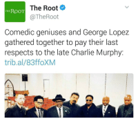 Blackpeopletwitter, Charlie, and Charlie Murphy: The Root  @TheRoot  THE ROOT  Comedic geniuses and George Lopez  gathered together to pay their last  respects to the late Charlie Murphy:  trib.al/83ffoXM <p>The ROOT gives zero f*cks (via /r/BlackPeopleTwitter)</p>