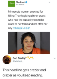 Blackpeopletwitter, Dad, and Thanksgiving: The Root  @TheRoot  THEROOT  Minnesota woman arrested for  killing Thanksgiving dinner guest  who had the audacity to smoke  crack at her table and not offer her  any trib.al/jsBJQQf  Sad Dad  @Mofaye  This headline gets crazier and  crazier as you keep reading <p>She probably just hangry (via /r/BlackPeopleTwitter)</p>