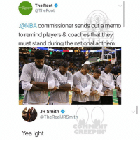 J.R. Smith, Memes, and Nba: The Root  @TheRoot  THEROOT  @NBA commissioner sends out a memo  to remind players & coaches that they  must stand during the national anthem:  JR Smith  @TheRealJRSmith  Yea lght  CREEPIN Ballerific Comment Creepin 🌾👀🌾 jrsmith commentcreepin