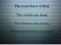 Head, Run, and Circles: The roses have wilted  The violets are dead  The demons run circles  Round and round in my head