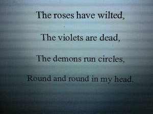 Head, Run, and Circles: The roses have wilted  The violets are dead  The demons run circles,  Round and round in my head