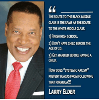 """Memes, Racism, and School: THE ROUTE TO THE BLACK MIDDLE  CLASS IS THE SAME AS THE ROUTE  TO THE WHITE MIDDLE CLASS  1) FINISH HIGH SCHOOL  2) DoN'T HAVE CHILD BEFORE THE  AGE OF 20.  3) GET MARRIED BEFORE HAVING A  CHILD.  How DOES""""SYSTEMIC RACISM""""  PREVENT BLACKS FROM FOLLOWING  THAT FORMULA??  LARRY ELDER What are your thoughts on this?   -Jacob"""