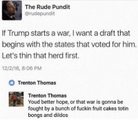 So funny, yet so true 😂: The Rude Pundit  @rudepundit  If Trump starts a war, I want a draft that  begins with the states that voted for him  Let's thin that herd first.  12/2/16, 8:06 PM  Trenton Thomas  Trenton Thomas  Youd better hope, or that war is gonna be  fought by a bunch of fuckin fruit cakes totin  bongs and dildos So funny, yet so true 😂