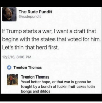 Memes, Rude, and Trump: The Rude Pundit  @rudepundit  If Trump starts a war, I want a draft that  begins with the states that voted for him.  Let's thin that herd first.  12/2/16, 8:06 PM  Trenton Thomas  Trenton Thomas  Youd better hope, or that war is gonna be  fought by a bunch of fuckin fruit cakes totin  bongs and dildos