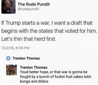 Memes, Rude, and True: The Rude Pundit  @rudepundit  If Trump starts a war, I want a draft that  begins with the states that voted for him  Let's thin that herd first.  12/2/16, 8:06 PM  Trenton Thomas  Trenton Thomas  Youd better hope, or that war is gonna be  fought by a bunch of fuckin fruit cakes totin  bongs and dildos 😂 This is too true! Pc: @drunkamerica