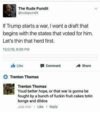 Rude, Trump, and Hope: The Rude Pundit  @rudepundit  If Trump starts a war, I want a draft that  begins with the states that voted for him  Let's thin that herd first  12/2/16, 8:06 PM  Like  Share  comment  Trenton Thomas  Trenton Thomas  Youd better hope, or that war is gonna be  fought by a bunch of fuckin fruit cakes totin  bongs and dildos  Just now Like Reply