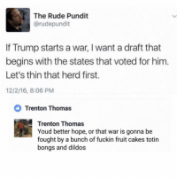 Dildo, Funny, and Rude: The Rude Pundit  @rudepundit  If Trump starts a war, l want a draft that  begins with the states that voted for him  Let's thin that herd first.  12/2/16, 8:06 PM  Trenton Thomas  Trenton Thomas  Youd better hope, or that war is gonna be  fought by a bunch of fuckin fruit cakes totin  bongs and dildos Somebody get this man some ice cuz he just got burned. (@moistbuddha)