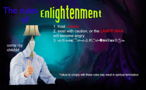 Angry, Failure, and Trust Nobody: The rules Enlightenment  Of  1. trust nobody  2. exist with caution, or the LAMPP MAN  will become angry  come my  childdd  Failure to comply with these rules may result in spiritual termination https://t.co/ZYb18YLwMd