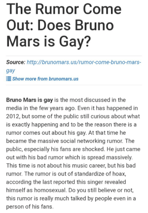 Bad, Bruno Mars, and Music: The Rumor Come  Out: Does Bruno  Mars is Gay?  Source: http://brunomars.us/rumor-come-bruno-mars-  gay  Show more from brunomars.us  Bruno Mars is gay is the most discussed in the  media in the few years ago. Even it has happened in  2012, but some of the public still curious about what  is exactly happening and to be the reason there is a  rumor comes out about his gay. At that time he  became the massive social networking rumor. The  public, especially his fans are shocked. He just came  out with his bad rumor which is spread massively.  This time is not about his music career, but his bad  rumor. The rumor is out of standardize of hoax,  according the last reported this singer revealed  himself as homosexual. Do you still believe or not,  this rumor is really much talked by people even in a  person of his fans. Me_irl