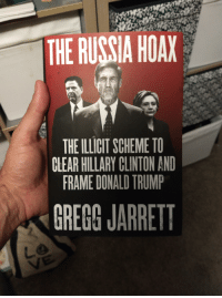 Hillary Clinton: THE RUSSIA HOAX  THE ILLICIT SCHEME TO  CLEAR HILLARY CLINTON AND  FRAME DONALD TRUMP  GREGG JARRETT