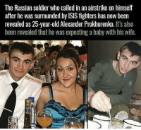 "Family, Isis, and Love: The Russian soldier who called in an airstrike on himself  after he was surrounded by ISIS fighters has now been  revealed as 25-year-old Alexander Prokhorenko. It's also  been revealed that he was expecting a baby with his wife. @MilitaryBadassery right there - Legendary - ""I am surrounded, they are outside, I don't want them to take me and parade me, conduct the airstrike, they will make a mockery of me and this uniform. I want to die with dignity and take all these bastards with me. Please my last wish, conduct the airstrike, they will kill me either way. This is the end commander, thank you, tell my family and my country I love them. Tell them I was brave and I fought until I could no longer. Please take care of my family, avenge my death, goodbye commander, tell my family I love them"""