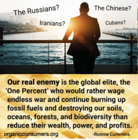 """Check out OCA International Director Ronnie Cummins' new blog to learn why he believes we need a """"political regeneration of hope, solidarity and cooperation"""" if we want to heal our planet: http://orgcns.org/2jqCKcx: The Russians?  The Chinese?  Iranians?  Cubans?  Our real enemy is the global elite, the  """"One Percent"""" who would rather wage  endless war and continue burning up  fossil fuels and destroying our soils,  oceans, forests, and biodiversity than  reduce their wealth, power, and profits.  -Ronnie Cummins  organicconsumers.org Check out OCA International Director Ronnie Cummins' new blog to learn why he believes we need a """"political regeneration of hope, solidarity and cooperation"""" if we want to heal our planet: http://orgcns.org/2jqCKcx"""