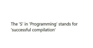 Is this the reason I dont get successful compilation?: The 'S' in 'Programming' stands for  'successful compilation' Is this the reason I dont get successful compilation?