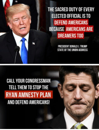 "Memes, State of the Union Address, and Control: THE SACRED DUTY OF EVERY  ELECTED OFFICIAL IS TO  DEFEND AMERICANS  BECAUSE AMERICANS ARE  DREAMERS TOO  PRESIDENT DONALD J. TRUMP  STATE OF THE UNION ADDRESS  CALL YOUR CONGRESSMAN  TELL THEM TO STOP THE  RYAN AMNESTY PLAN  AND DEFEND AMERICANS! The Ryan Amnesty Plan is a disaster that gives MILLIONS of illegal aliens citizenship & guarantees that Democrats will control Congress in 2019!  Tell your congressman to ""STOP THE RYAN AMNESTY PLAN!"" ☎️ (202) 224-3121"