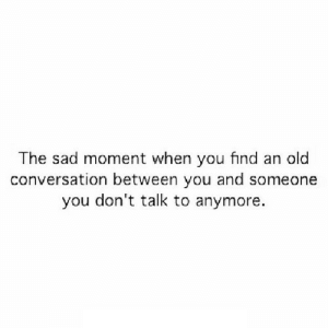 Old, Sad, and Net: The sad moment when you find an old  conversation between you and someone  you don't talk to anymore. https://iglovequotes.net/