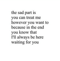 Http, Sad, and Waiting...: the sad part is  you can treat me  however you want to  because in the end  you know that  I'll always be here  waiting for you http://iglovequotes.net/