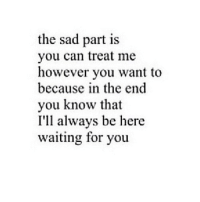 Sad, Waiting..., and Can: the sad part is  you can treat me  however you want to  because in the end  you know that  I'll always be here  waiting for you
