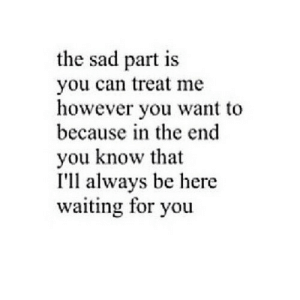 Quotes, Stuff, and Relatable: the sad part is  you can treat me  however you want to  because in the end  you know that  I'll always be here  waiting for you You know that Ill always be here waiting for you   Follow for more relatable quotes and other great stuff!