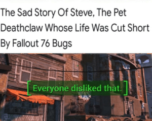 Fallout meme: The Sad Story Of Steve, The Pet  Deathclaw Whose Life Was Cut Short  By Fallout 76 Bugs  Everyone disliked that Fallout meme
