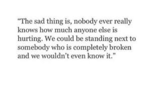 """Standing Next: """"The sad thing is, nobody ever really  knows how much anyone else is  hurting. We could be standing next to  somebody who is completely broken  and we wouldn't even know it."""""""