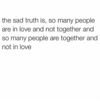 Post of the day !! Hoodratchetness: the sad truth is, so many people  are in love and not together and  so many people are together and  not in love Post of the day !! Hoodratchetness