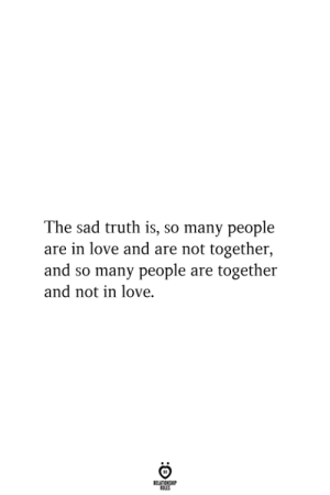 The Sad Truth: The sad truth is, so many people  are in love and are not together,  and so many people are together  and not in love.  RELATIONSHIP  ES