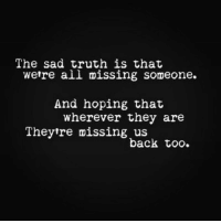 Sad, Truth, and Back: The sad truth is that  wetre all missing someone.  And hoping that  wherever they are  Theytre missing us  back too.