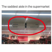 Food, Funny, and Lean: The saddest aisle in the supermarket  cat food  wine  23  cat toys  meals for one  butchers Or the most helpful aisle in the supermarket... I like wine and lean cuisines lol