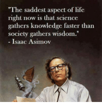 """Truth bomb...  ~C: """"The saddest aspect of life  right now is that science  gathers knowledge faster than  society gathers wisdom.  Isaac Asimov Truth bomb...  ~C"""