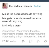 the-saddest-comedy Follow  Me: is too depressed to do anything  Me: gets more depressed because I  never do anything  My life is a mess  #depressive #depressing thoughts  #depressing quotes #depressing tumblr  #depressing things #depressin See all  22,441 notes