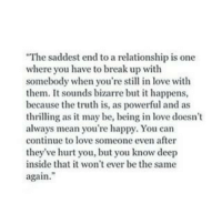 Love, Break, and Happy: The saddest end to a relationship is one  where you have to break up with  somebody when you're still in love with  them. It sounds bizarre but it happens,  because the truth is, as powerful and as  thrilling as it may be, being in love doesn't  always mean you're happy. You can  continue to love someone even after  they've hurt you, but you know deep  inside that it won't ever be the same  again.