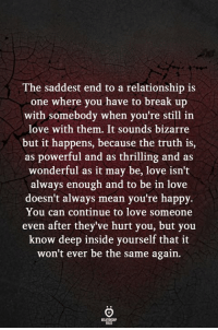 Break Up With: The saddest end to a relationship is  one where you have to break up  with somebody when you're still in  love with them. It sounds bizarre  but it happens, because the truth is,  as powerful and as thrilling and as  wonderful as it may be, love isn't  always enough and to be in love  doesn't always mean you're happy.  You can continue to love someone  even after they've hurt you, but you  know deep inside yourself that it  won't ever be the same again.