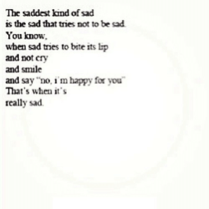 "Happy, Smile, and Sad: The saddest kind of sad  is the sad that tries not to be sad  You know.  when sad tries to bite its lip  and not cry  and smile  and say ""no, i'm happy for you  That's when it's  really sad https://iglovequotes.net/"