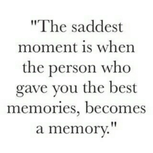 "Best, Who, and Memory: ""The saddest  moment is when  the person who  gave you the best  memories, becomes  a memory."""