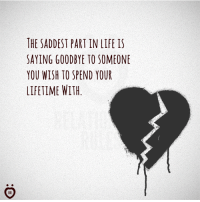 goodbye: THE SADDEST PART IN LIFE IS  SAYING GOODBYE TO SOMEONE  YOU WISH TO SPEND YOUR  LIFETIME WITH