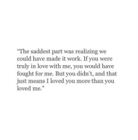 """Love, Work, and Means: The saddest part was realizing we  could have made it work. If you were  truly in love with me, you would have  fought for me. But you didn't, and that  just means I loved you more than you  loved me."""""""