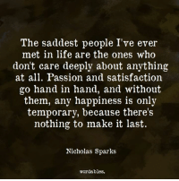 Life, Happiness, and Nicholas Sparks: The saddest people I've ever  met in life are the ones who  don't care deeply about anything  at all. Passion and satisfaction  go hand in hand, and without  them, any happiness is only  temporary, because there's  nothing to make it last  Nicholas Sparks  wordables.