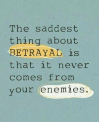 Enemies, Never, and Thing: The saddest  thing about  BETRAYAL is  that it never  comes from  your enemies