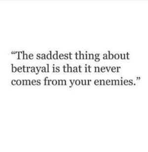 "Enemies, Never, and Thing: ""The saddest thing about  betrayal is that it never  comes from your enemies."""