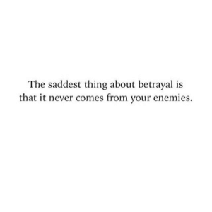 betrayal: The saddest thing about betrayal is  that it never comes from your enemies.