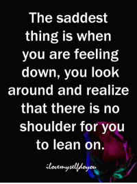 Lean, Down, and Thing: The saddest  thing is when  you are feeling  down, you look  around and realize  that there is no  shoulder for you  to lean on. L