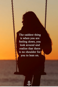 Look Around: The saddest thing  is when you are  feeling down, you  look around and  realize that there  is no shoulder for  you to lean on.  ELATIONGHP