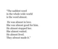 """Love, Good, and Word: The saddest word  in the whole wide world  is the word almost.  He was almost in love.  She was almost good for him  He almost stopped her  She almost waited  He almost lived.  They almost made it."""""""