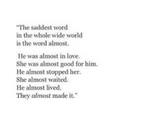 """Waited: The saddest word  in the whole wide world  is the word almost.  He was almost in love.  She was almost good for him  He almost stopped her  She almost waited  He almost lived.  They almost made it."""""""
