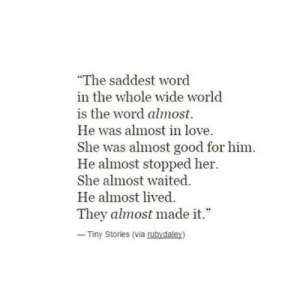 """saddest: """"The saddest word  in the whole wide world  is the word almost.  He was almost in love  She was almost good for him.  He almost stopped her.  She almost waited.  He almost lived  They almost made it.""""  Tiny Stories (via rubydaley)"""