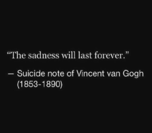 """The Sadness Will Last Forever: """"The sadness will last forever.""""  Suicide note of Vincent van Gogh  (1853-1890)"""